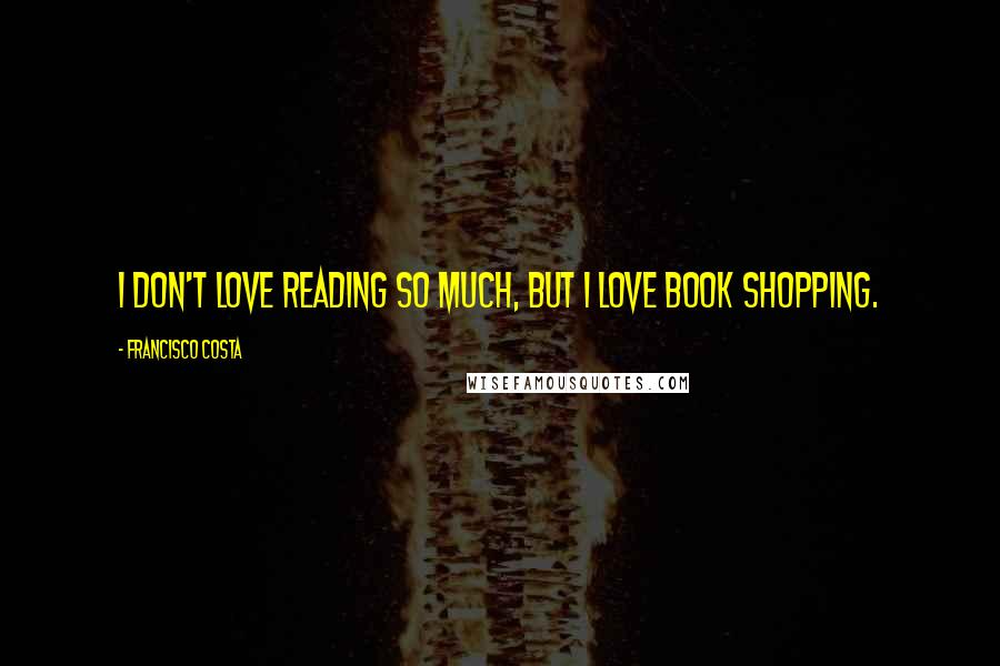 Francisco Costa quotes: I don't love reading so much, but I love book shopping.