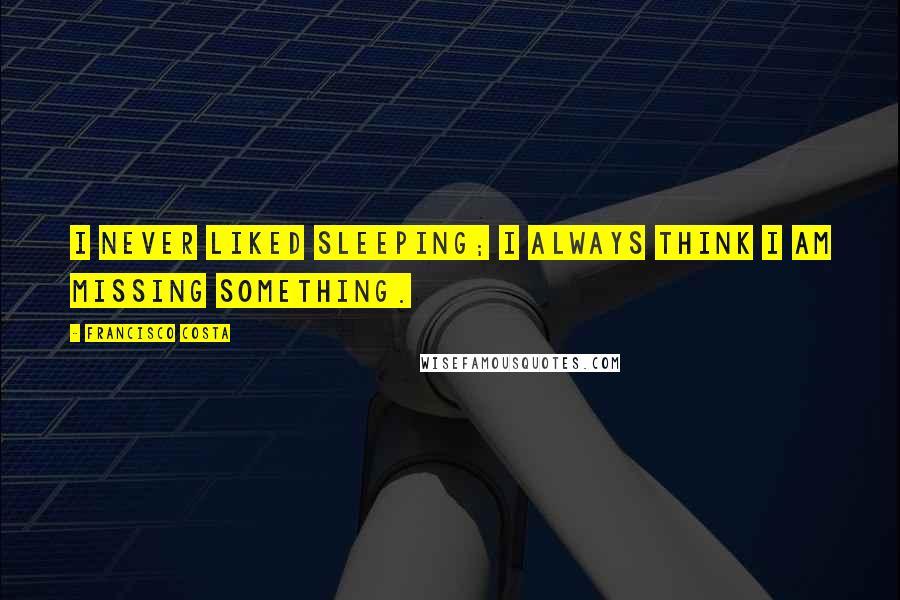 Francisco Costa quotes: I never liked sleeping; I always think I am missing something.