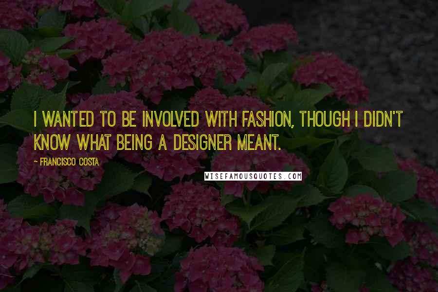 Francisco Costa quotes: I wanted to be involved with fashion, though I didn't know what being a designer meant.
