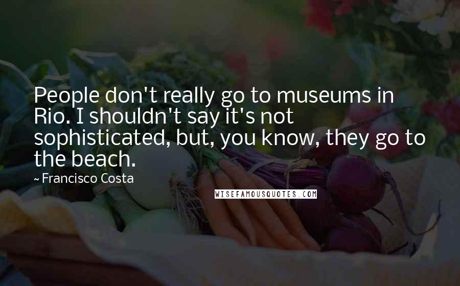 Francisco Costa quotes: People don't really go to museums in Rio. I shouldn't say it's not sophisticated, but, you know, they go to the beach.