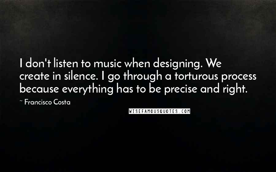 Francisco Costa quotes: I don't listen to music when designing. We create in silence. I go through a torturous process because everything has to be precise and right.