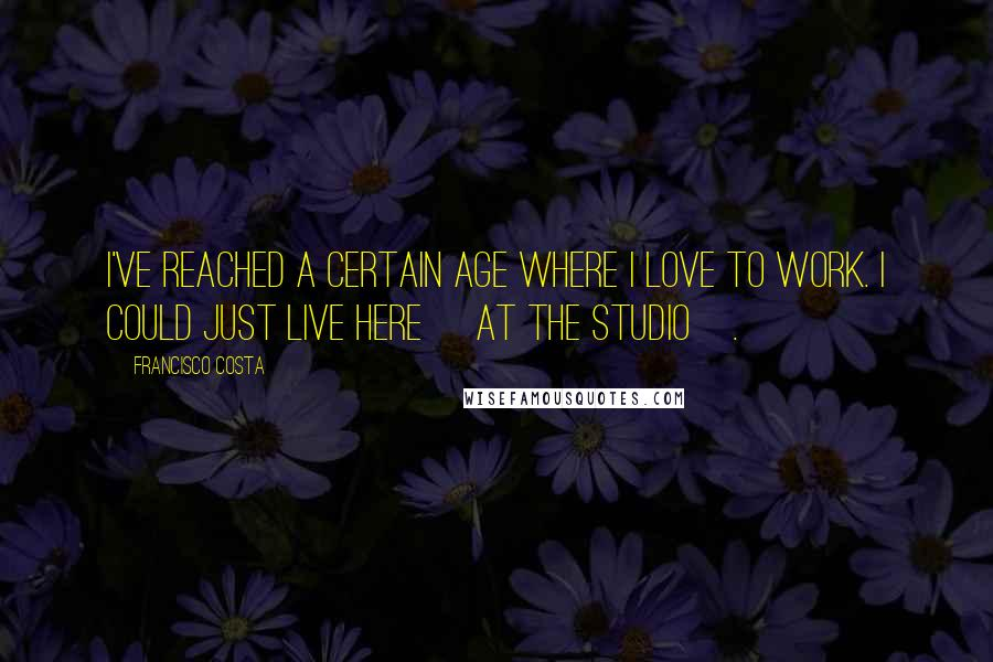 Francisco Costa quotes: I've reached a certain age where I love to work. I could just live here [at the studio].