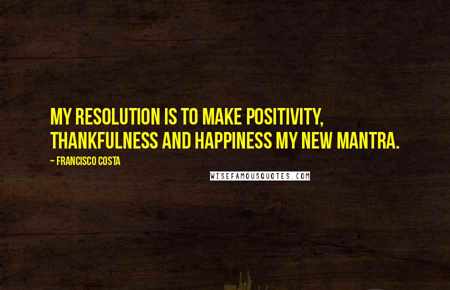 Francisco Costa quotes: My resolution is to make positivity, thankfulness and happiness my new mantra.
