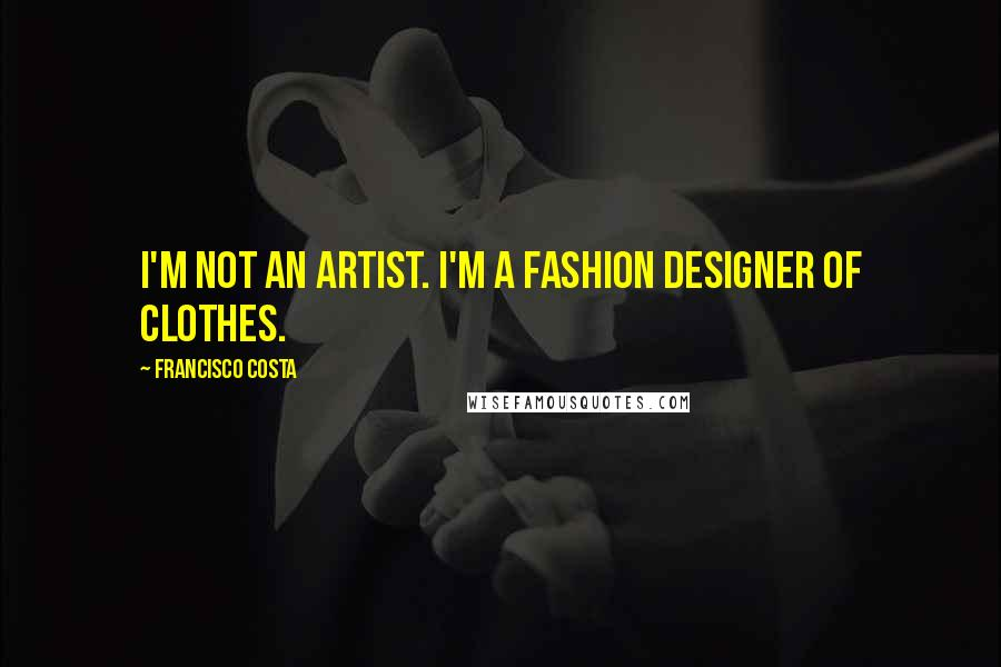 Francisco Costa quotes: I'm not an artist. I'm a fashion designer of clothes.