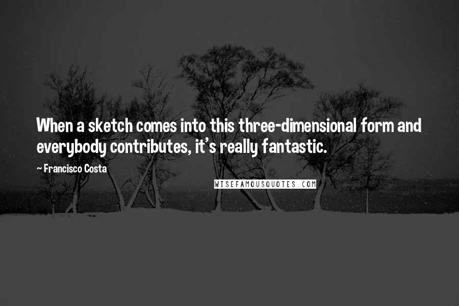 Francisco Costa quotes: When a sketch comes into this three-dimensional form and everybody contributes, it's really fantastic.