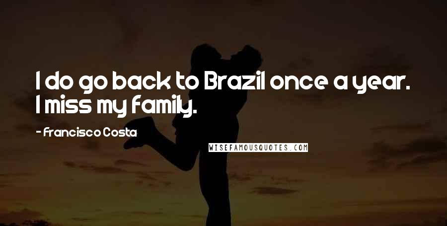 Francisco Costa quotes: I do go back to Brazil once a year. I miss my family.