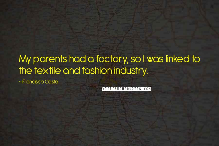 Francisco Costa quotes: My parents had a factory, so I was linked to the textile and fashion industry.
