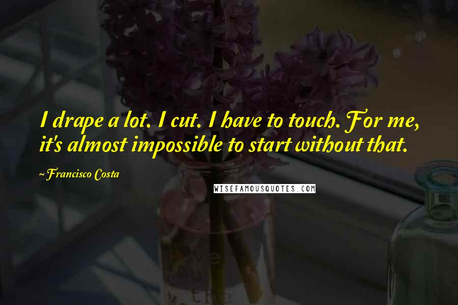 Francisco Costa quotes: I drape a lot. I cut. I have to touch. For me, it's almost impossible to start without that.