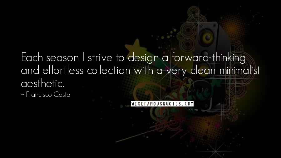 Francisco Costa quotes: Each season I strive to design a forward-thinking and effortless collection with a very clean minimalist aesthetic.