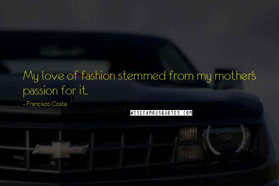 Francisco Costa quotes: My love of fashion stemmed from my mother's passion for it.