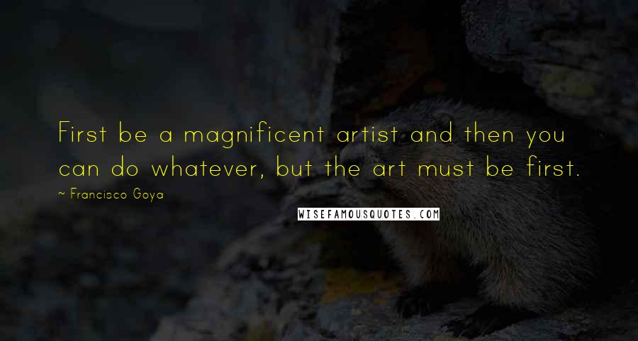 Francisco Goya quotes: First be a magnificent artist and then you can do whatever, but the art must be first.