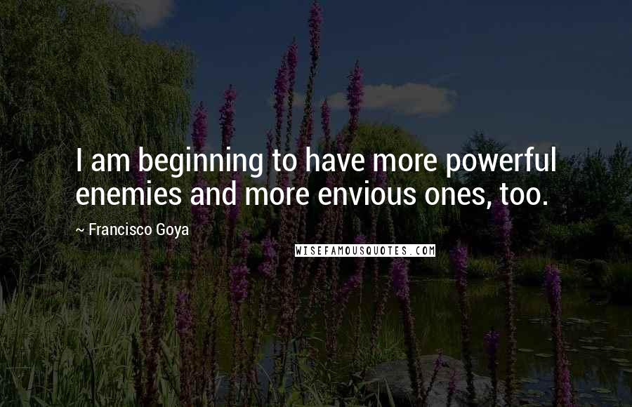 Francisco Goya quotes: I am beginning to have more powerful enemies and more envious ones, too.