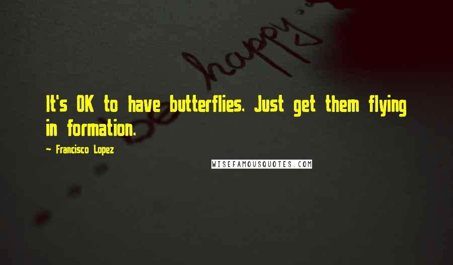 Francisco Lopez quotes: It's OK to have butterflies. Just get them flying in formation.