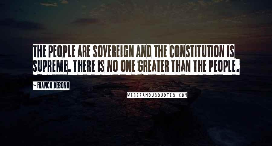 Franco Debono quotes: The people are sovereign and the Constitution is supreme. There is no one greater than the people.