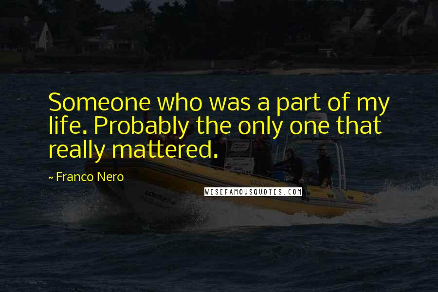 Franco Nero quotes: Someone who was a part of my life. Probably the only one that really mattered.