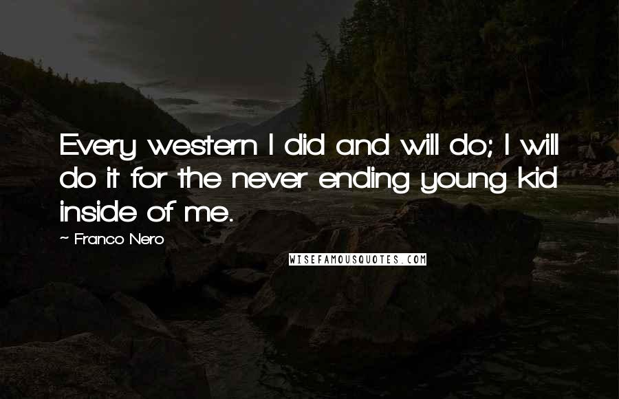 Franco Nero quotes: Every western I did and will do; I will do it for the never ending young kid inside of me.