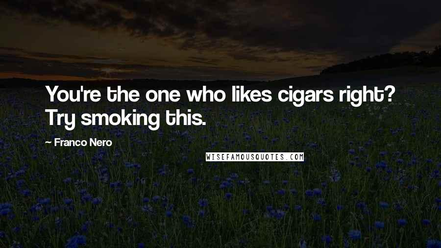 Franco Nero quotes: You're the one who likes cigars right? Try smoking this.