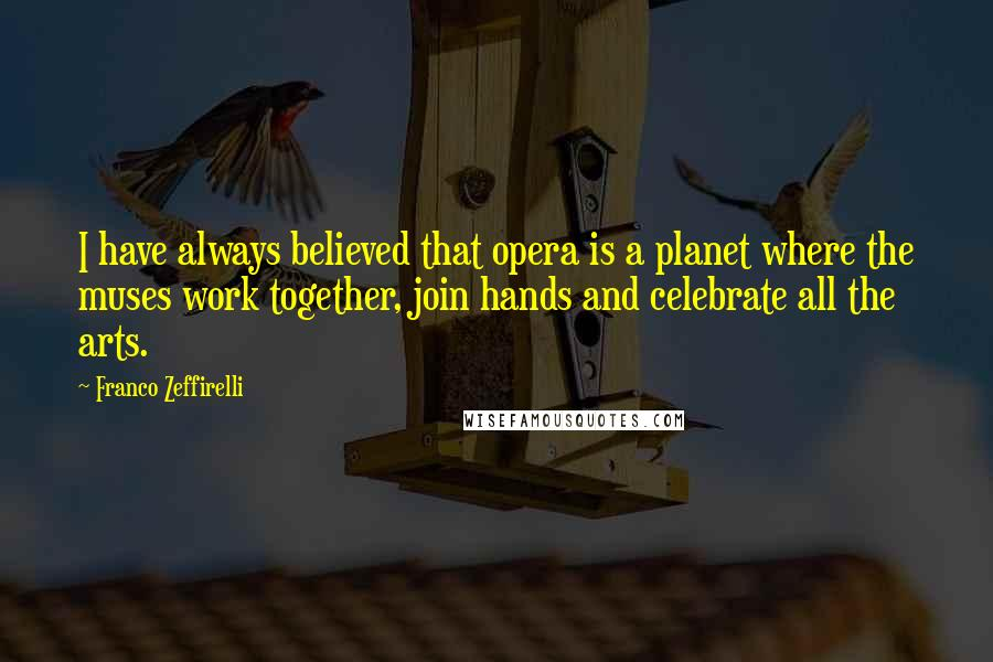 Franco Zeffirelli quotes: I have always believed that opera is a planet where the muses work together, join hands and celebrate all the arts.