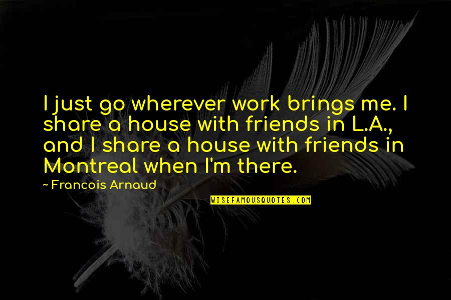 Francois Arnaud Quotes By Francois Arnaud: I just go wherever work brings me. I