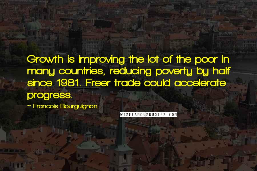 Francois Bourguignon quotes: Growth is improving the lot of the poor in many countries, reducing poverty by half since 1981. Freer trade could accelerate progress.