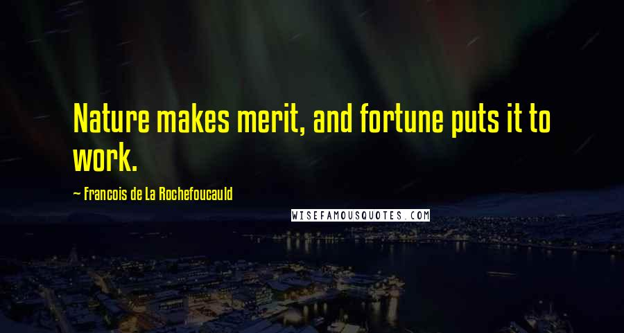 Francois De La Rochefoucauld quotes: Nature makes merit, and fortune puts it to work.