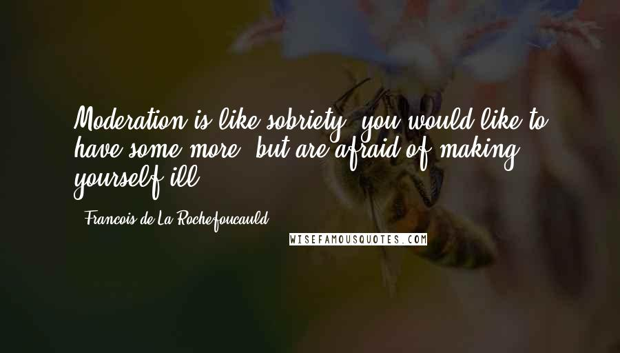 Francois De La Rochefoucauld quotes: Moderation is like sobriety: you would like to have some more, but are afraid of making yourself ill.
