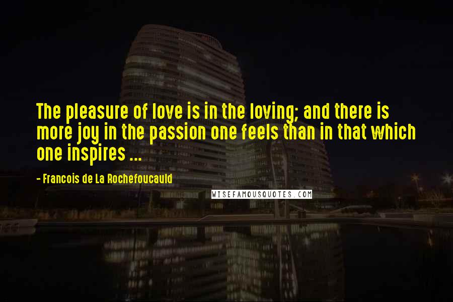 Francois De La Rochefoucauld quotes: The pleasure of love is in the loving; and there is more joy in the passion one feels than in that which one inspires ...