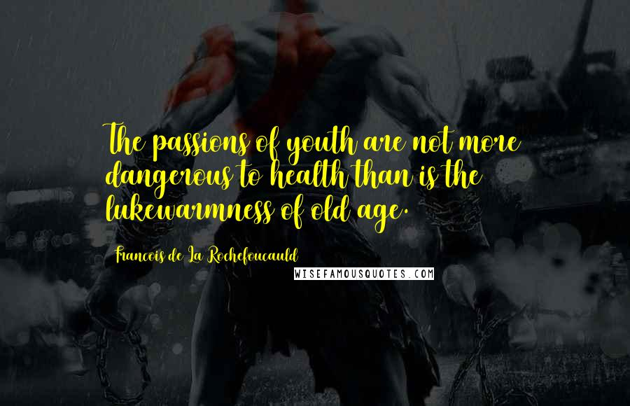 Francois De La Rochefoucauld quotes: The passions of youth are not more dangerous to health than is the lukewarmness of old age.