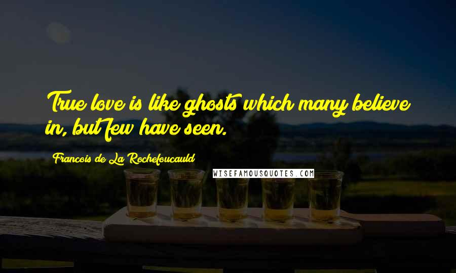 Francois De La Rochefoucauld quotes: True love is like ghosts which many believe in, but few have seen.