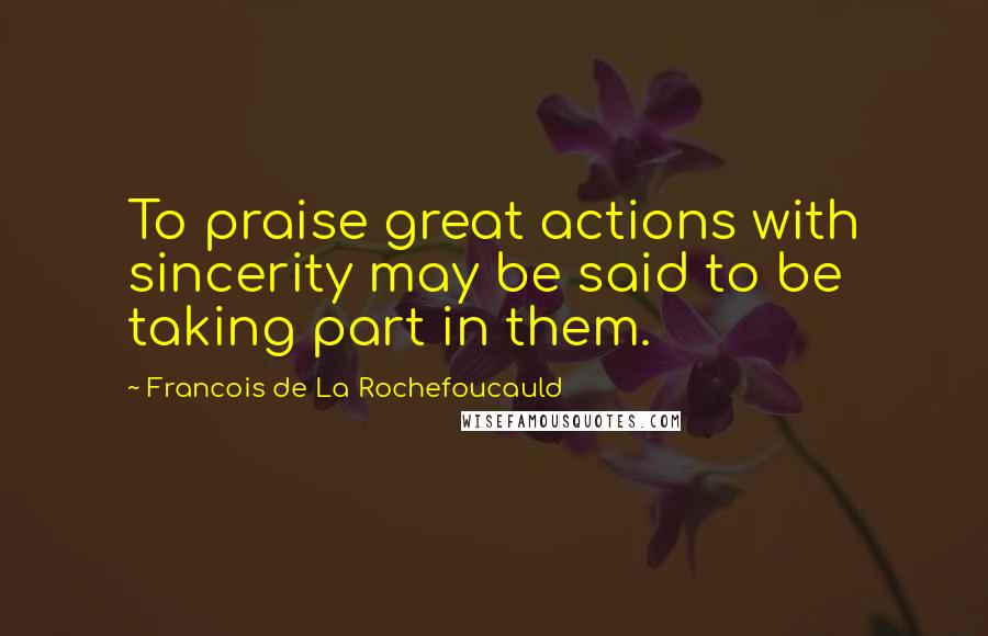 Francois De La Rochefoucauld quotes: To praise great actions with sincerity may be said to be taking part in them.