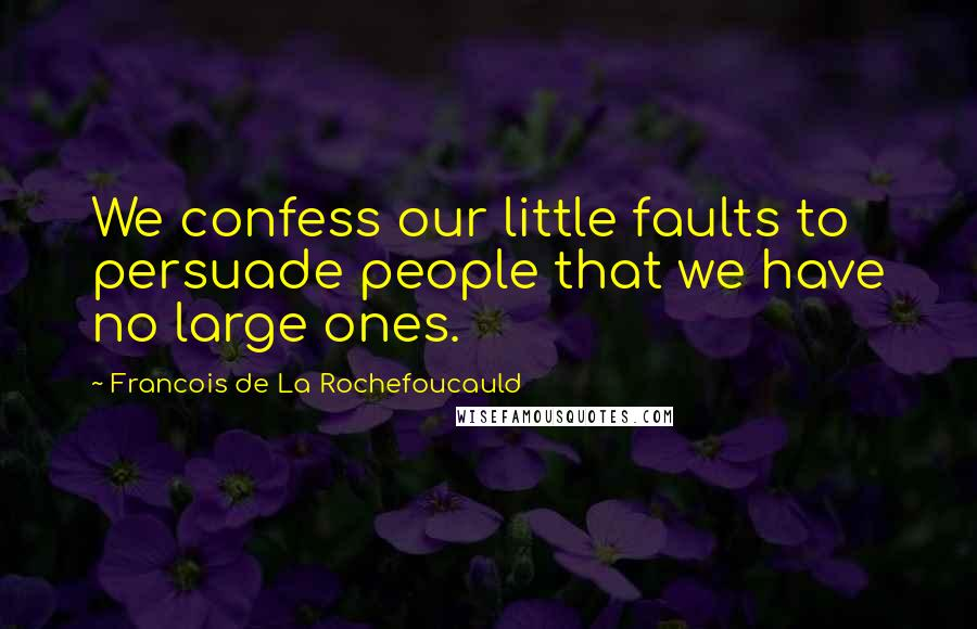 Francois De La Rochefoucauld quotes: We confess our little faults to persuade people that we have no large ones.