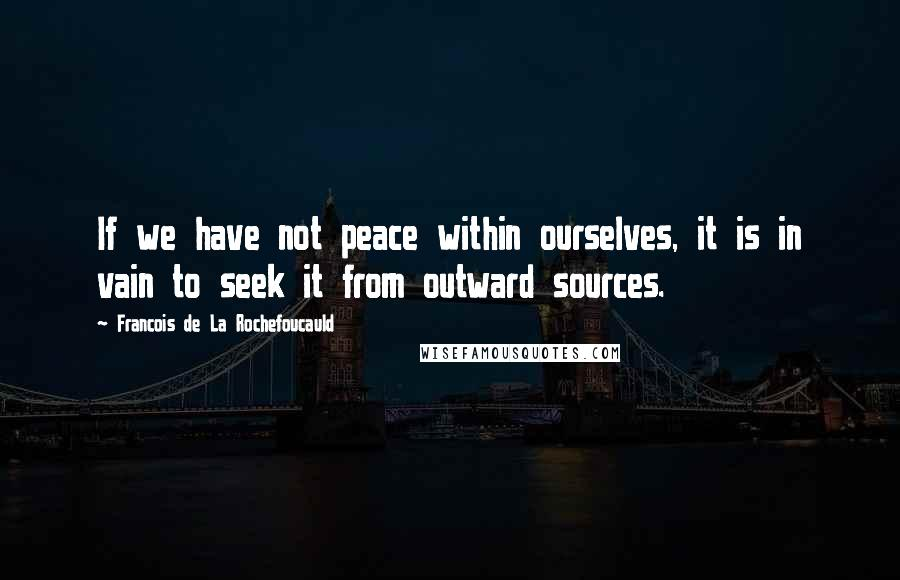 Francois De La Rochefoucauld quotes: If we have not peace within ourselves, it is in vain to seek it from outward sources.