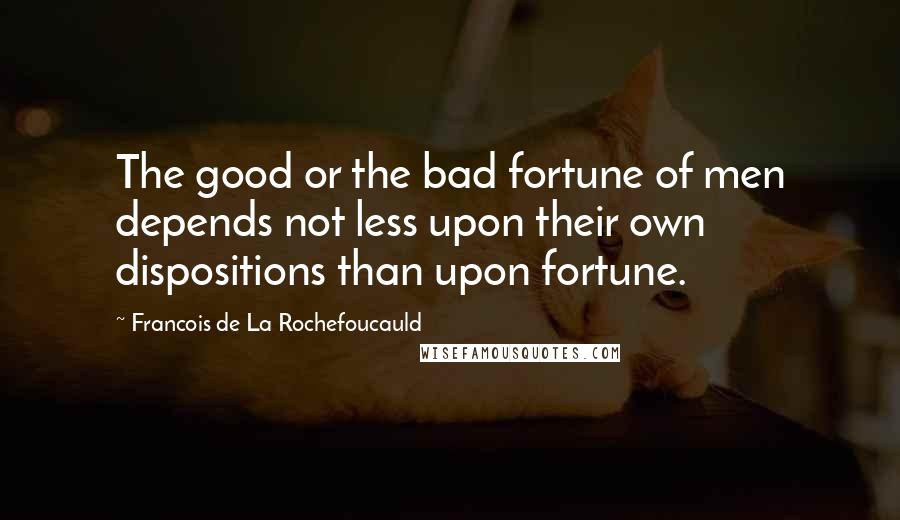 Francois De La Rochefoucauld quotes: The good or the bad fortune of men depends not less upon their own dispositions than upon fortune.
