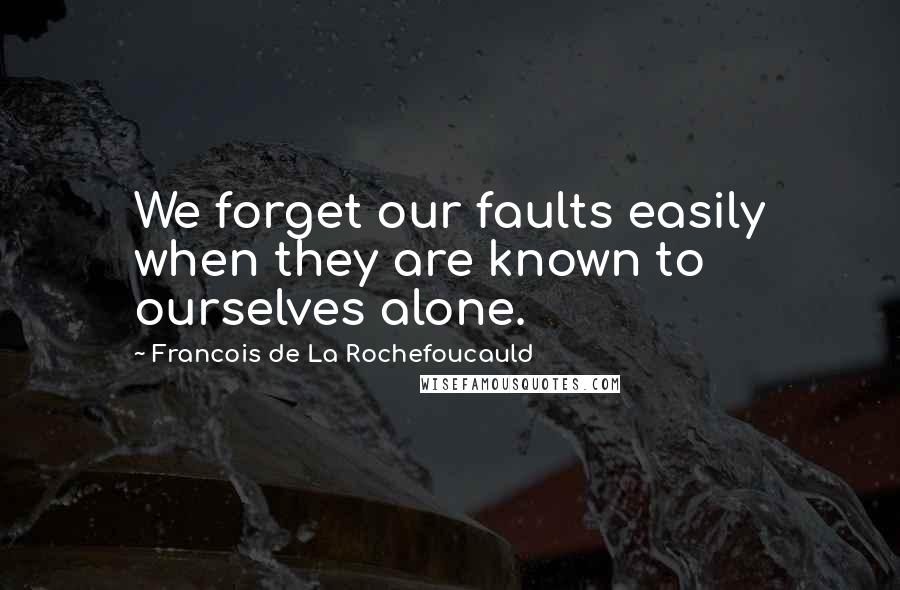 Francois De La Rochefoucauld quotes: We forget our faults easily when they are known to ourselves alone.