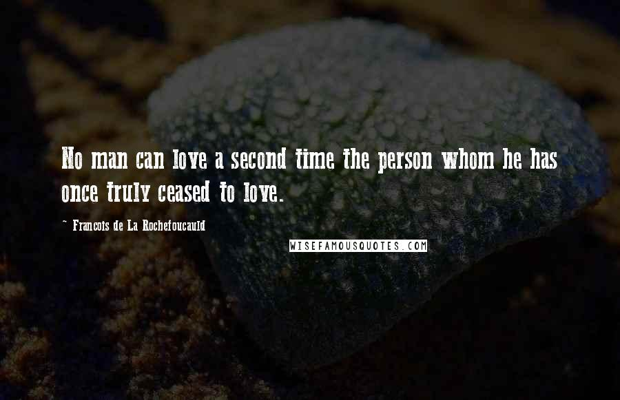 Francois De La Rochefoucauld quotes: No man can love a second time the person whom he has once truly ceased to love.