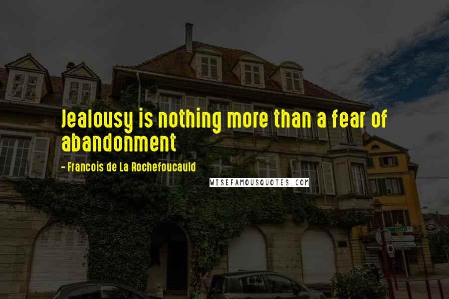 Francois De La Rochefoucauld quotes: Jealousy is nothing more than a fear of abandonment