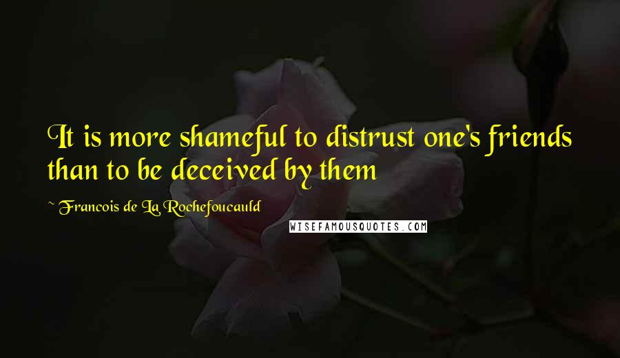Francois De La Rochefoucauld quotes: It is more shameful to distrust one's friends than to be deceived by them