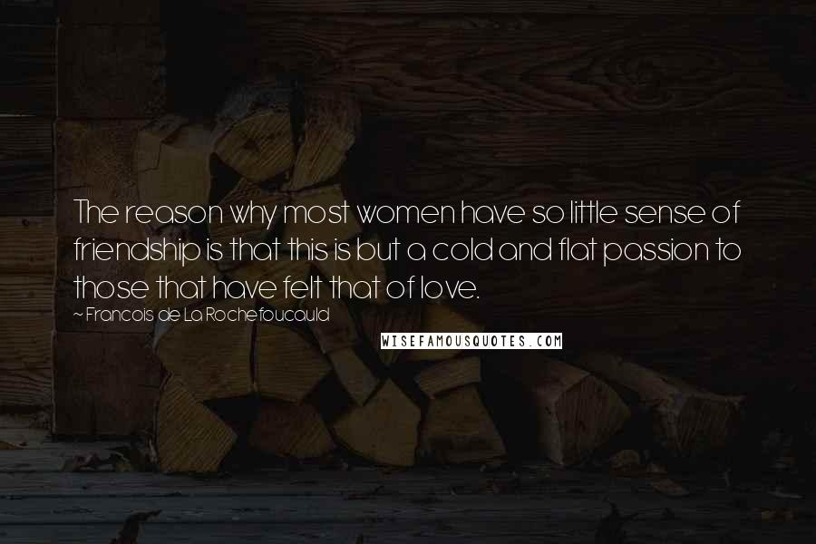 Francois De La Rochefoucauld quotes: The reason why most women have so little sense of friendship is that this is but a cold and flat passion to those that have felt that of love.
