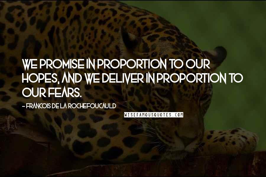 Francois De La Rochefoucauld quotes: We promise in proportion to our hopes, and we deliver in proportion to our fears.