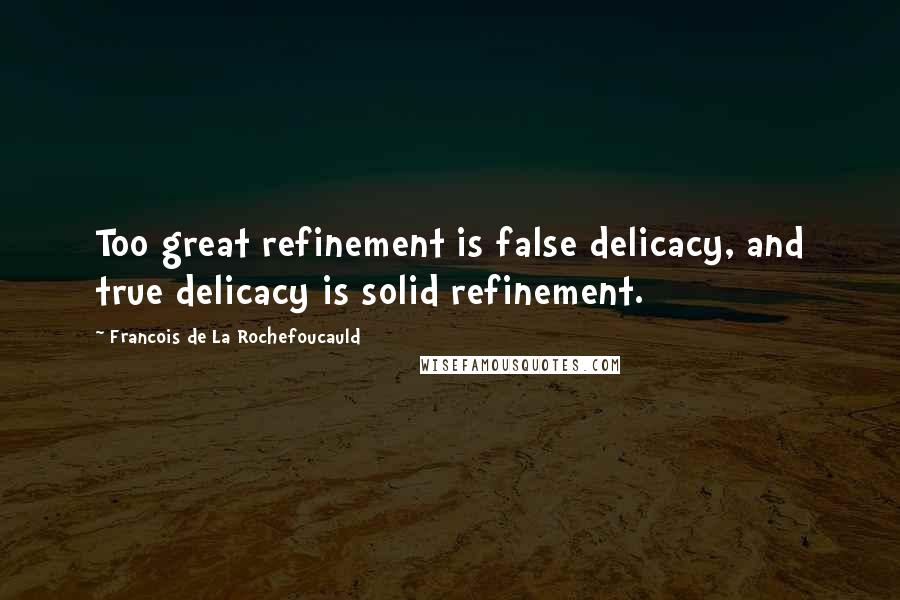 Francois De La Rochefoucauld quotes: Too great refinement is false delicacy, and true delicacy is solid refinement.