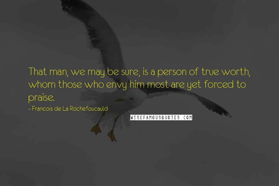 Francois De La Rochefoucauld quotes: That man, we may be sure, is a person of true worth, whom those who envy him most are yet forced to praise.