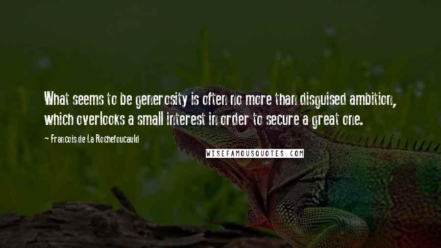 Francois De La Rochefoucauld quotes: What seems to be generosity is often no more than disguised ambition, which overlooks a small interest in order to secure a great one.
