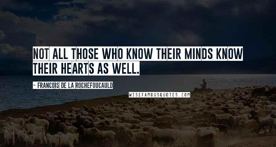 Francois De La Rochefoucauld quotes: Not all those who know their minds know their hearts as well.