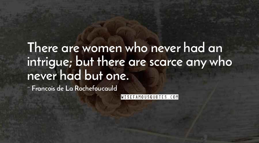 Francois De La Rochefoucauld quotes: There are women who never had an intrigue; but there are scarce any who never had but one.
