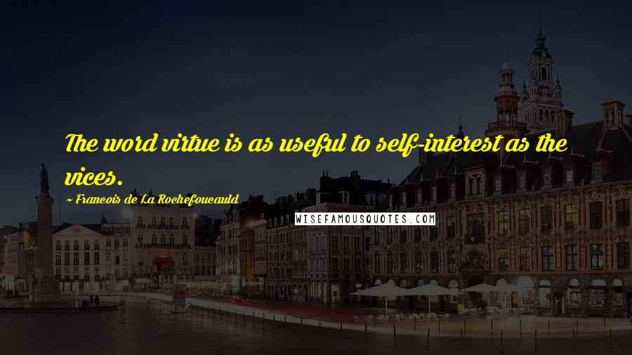 Francois De La Rochefoucauld quotes: The word virtue is as useful to self-interest as the vices.