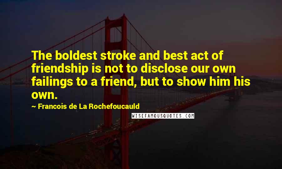 Francois De La Rochefoucauld quotes: The boldest stroke and best act of friendship is not to disclose our own failings to a friend, but to show him his own.