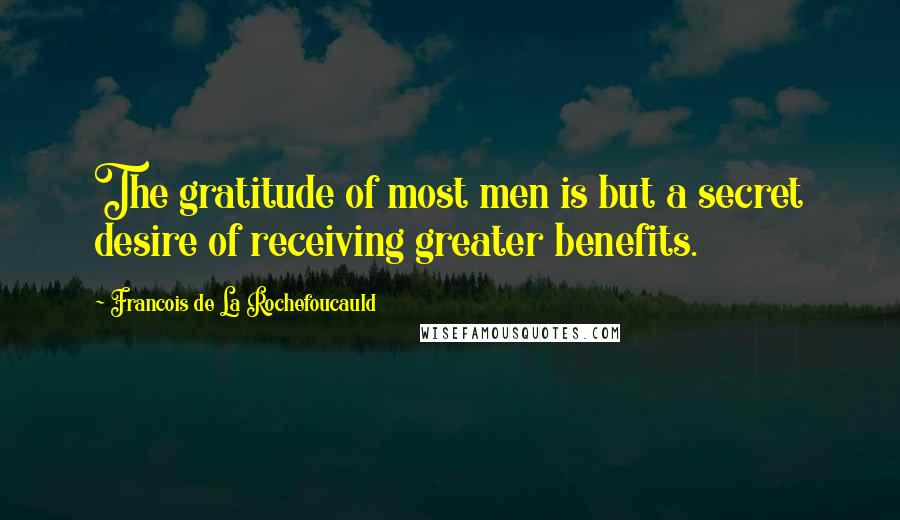 Francois De La Rochefoucauld quotes: The gratitude of most men is but a secret desire of receiving greater benefits.