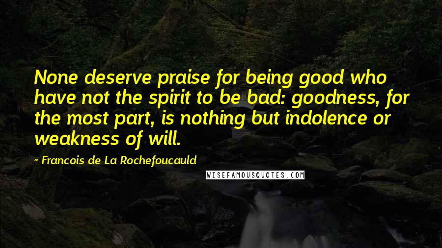 Francois De La Rochefoucauld quotes: None deserve praise for being good who have not the spirit to be bad: goodness, for the most part, is nothing but indolence or weakness of will.