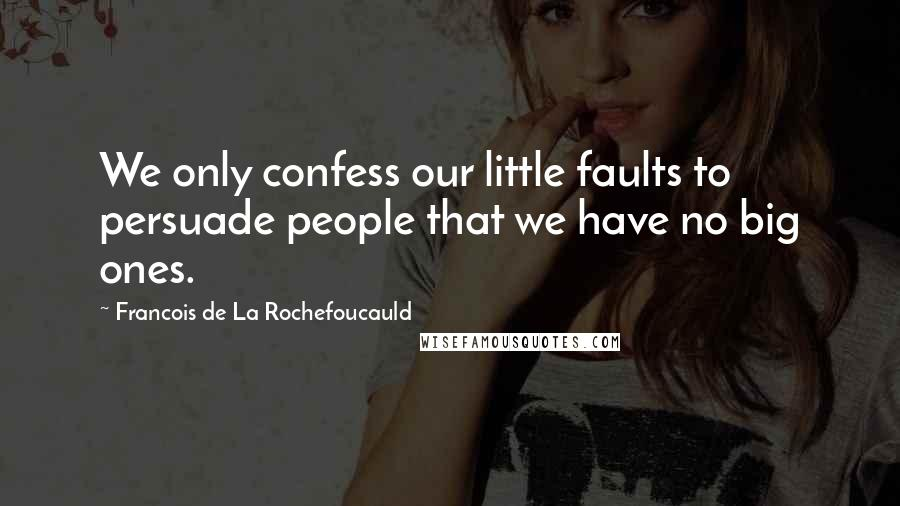 Francois De La Rochefoucauld quotes: We only confess our little faults to persuade people that we have no big ones.