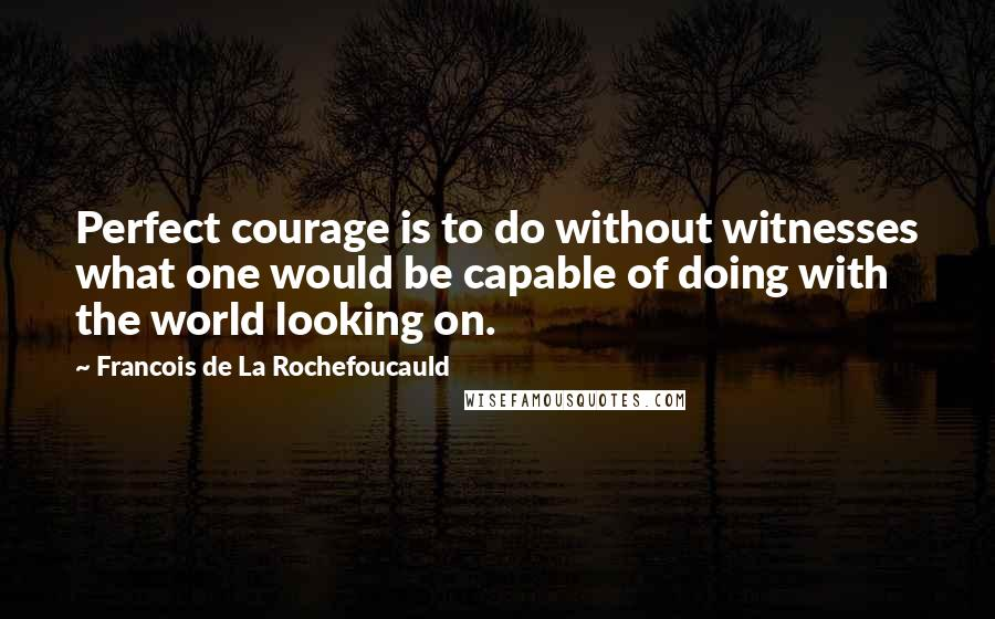 Francois De La Rochefoucauld quotes: Perfect courage is to do without witnesses what one would be capable of doing with the world looking on.